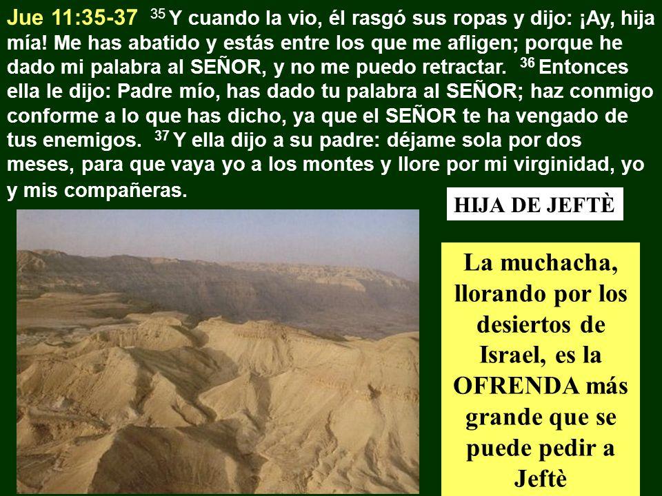 Jue 11:35-37 35 Y cuando la vio, él rasgó sus ropas y dijo: ¡Ay, hija mía! Me has abatido y estás entre los que me afligen; porque he dado mi palabra