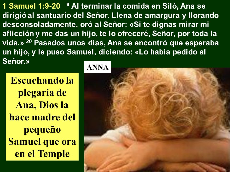 1 Samuel 1:9-20 9 Al terminar la comida en Siló, Ana se dirigió al santuario del Señor. Llena de amargura y llorando desconsoladamente, oró al Señor: