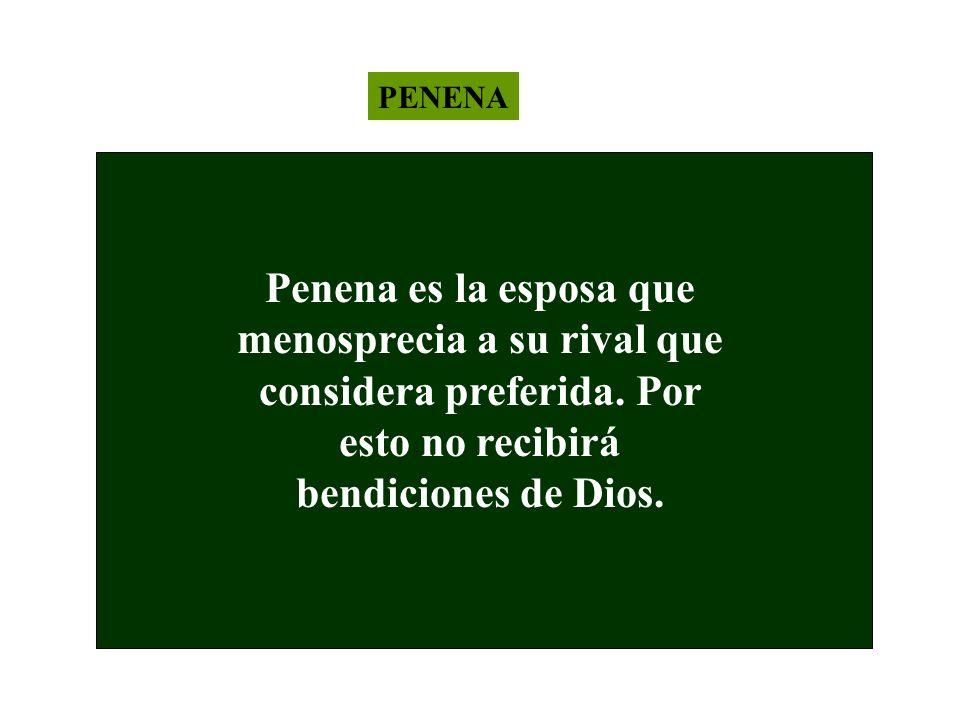 PENENA Penena es la esposa que menosprecia a su rival que considera preferida. Por esto no recibirá bendiciones de Dios.