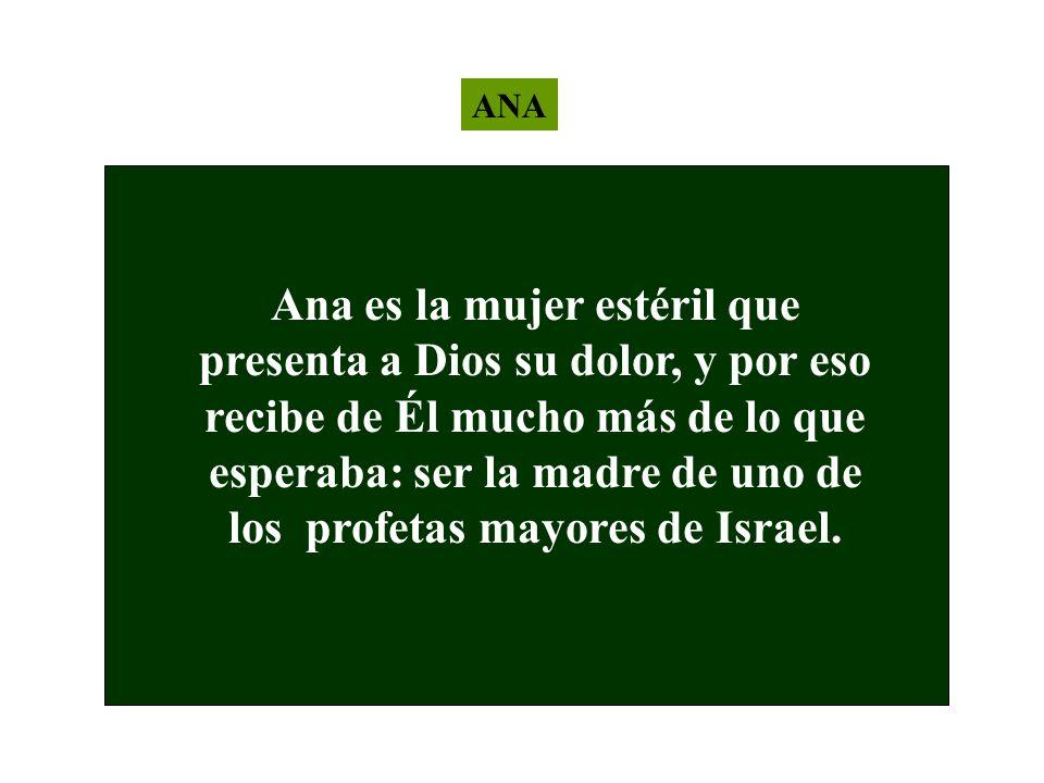 ANA Ana es la mujer estéril que presenta a Dios su dolor, y por eso recibe de Él mucho más de lo que esperaba: ser la madre de uno de los profetas may