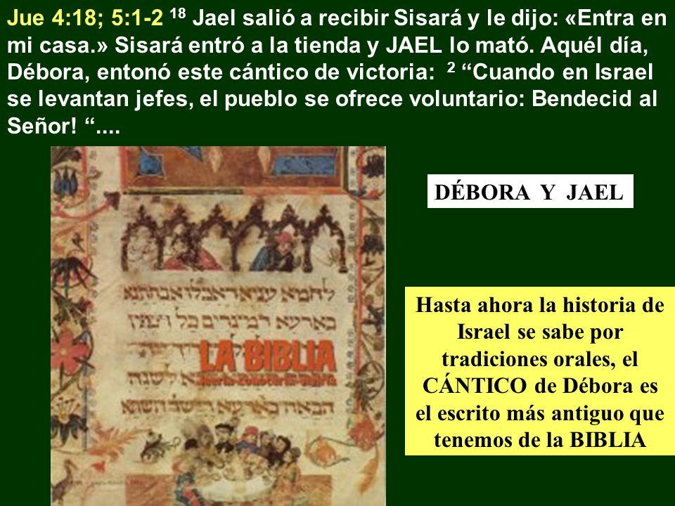 Jue 4:18; 5:1-2 18 Jael salió a recibir Sisará y le dijo: «Entra en mi casa.» Sisará entró a la tienda y JAEL lo mató. Aquél día, Débora, entonó este