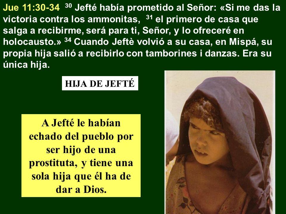 Jue 11:30-34 30 Jefté había prometido al Señor: «Si me das la victoria contra los ammonitas, 31 el primero de casa que salga a recibirme, será para ti