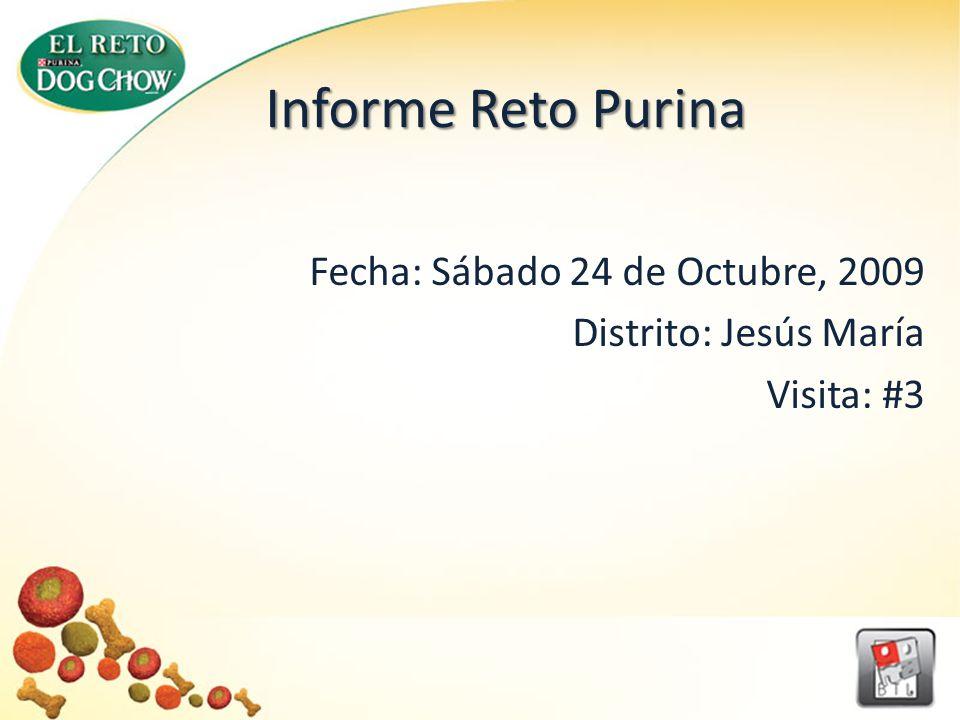 Informe Reto Purina Fecha: Sábado 24 de Octubre, 2009 Distrito: Jesús María Visita: #3
