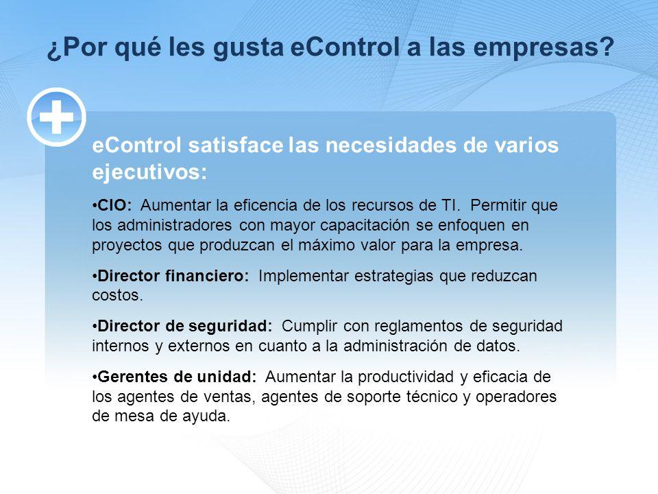 ¿Por qué les gusta eControl a las empresas? eControl satisface las necesidades de varios ejecutivos: CIO: Aumentar la eficencia de los recursos de TI.