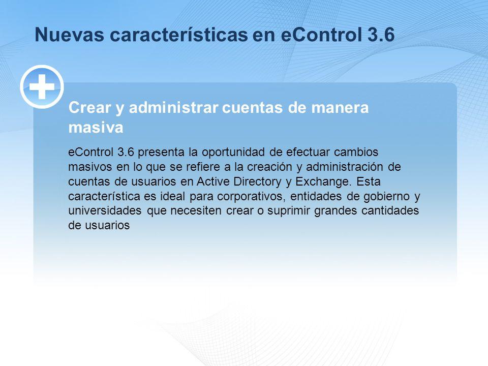 Nuevas características en eControl 3.6 Crear y administrar cuentas de manera masiva eControl 3.6 presenta la oportunidad de efectuar cambios masivos en lo que se refiere a la creación y administración de cuentas de usuarios en Active Directory y Exchange.