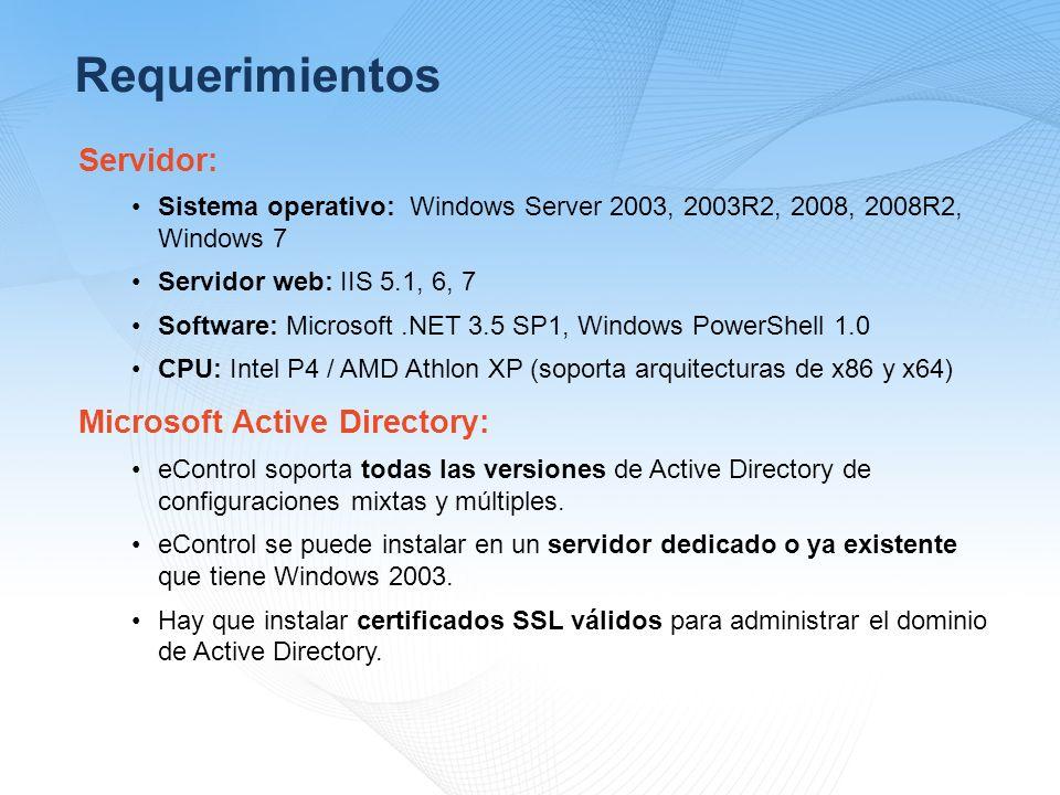 Requerimientos Servidor: Sistema operativo: Windows Server 2003, 2003R2, 2008, 2008R2, Windows 7 Servidor web: IIS 5.1, 6, 7 Software: Microsoft.NET 3.5 SP1, Windows PowerShell 1.0 CPU: Intel P4 / AMD Athlon XP (soporta arquitecturas de x86 y x64) Microsoft Active Directory: eControl soporta todas las versiones de Active Directory de configuraciones mixtas y múltiples.