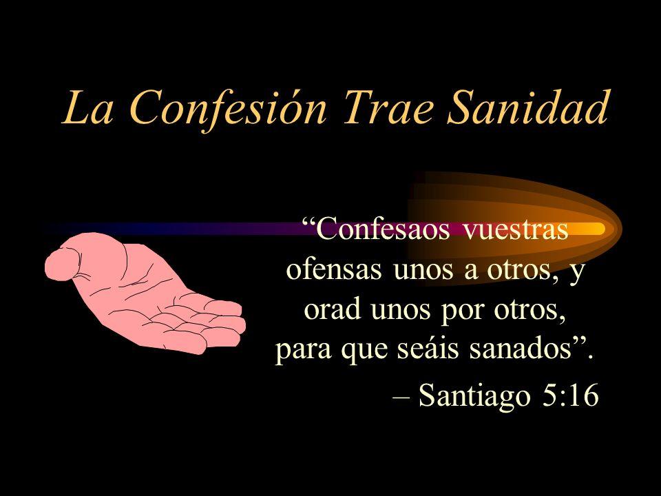 La Confesión Trae Sanidad Confesaos vuestras ofensas unos a otros, y orad unos por otros, para que seáis sanados. – Santiago 5:16