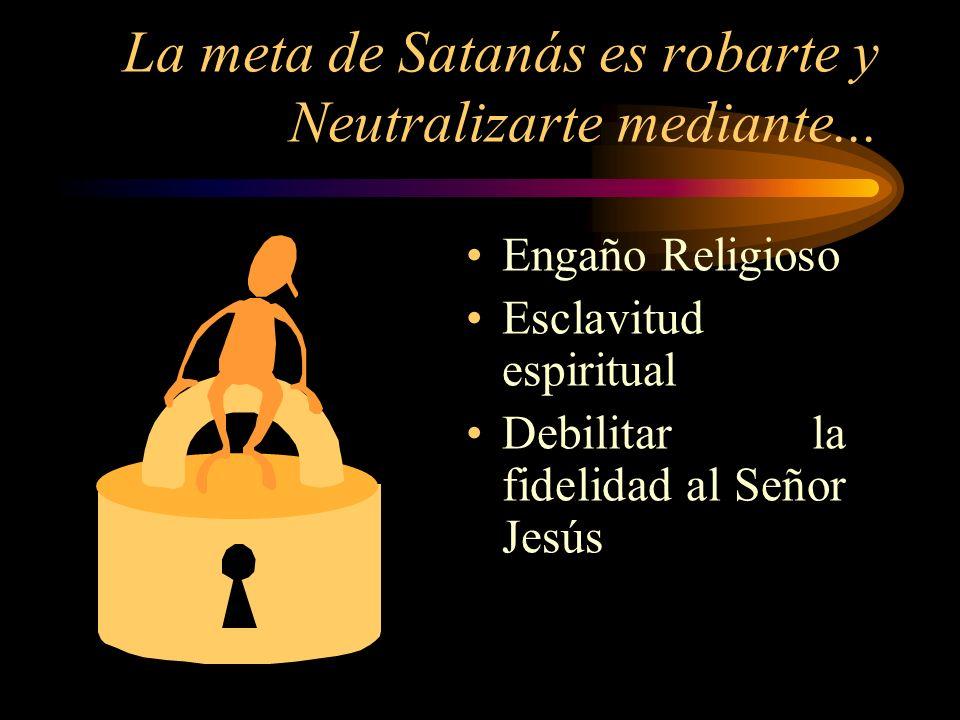 La meta de Satanás es robarte y Neutralizarte mediante... Engaño Religioso Esclavitud espiritual Debilitar la fidelidad al Señor Jesús