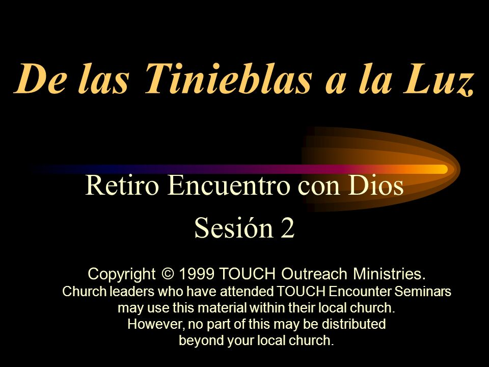 De las Tinieblas a la Luz Retiro Encuentro con Dios Sesión 2 Copyright © 1999 TOUCH Outreach Ministries. Church leaders who have attended TOUCH Encoun