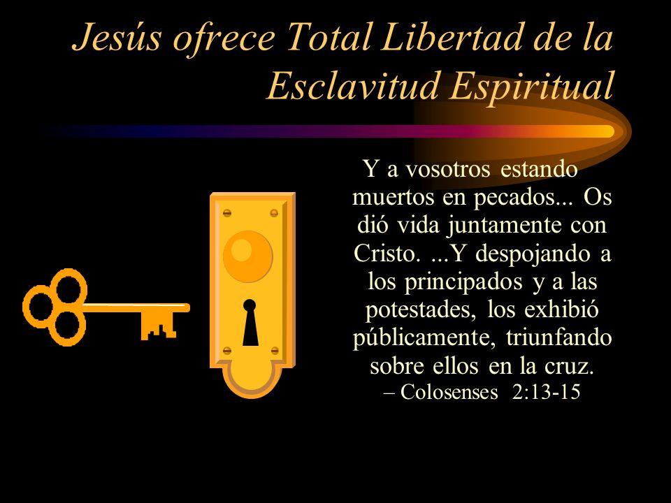 Jesús ofrece Total Libertad de la Esclavitud Espiritual Y a vosotros estando muertos en pecados... Os dió vida juntamente con Cristo....Y despojando a