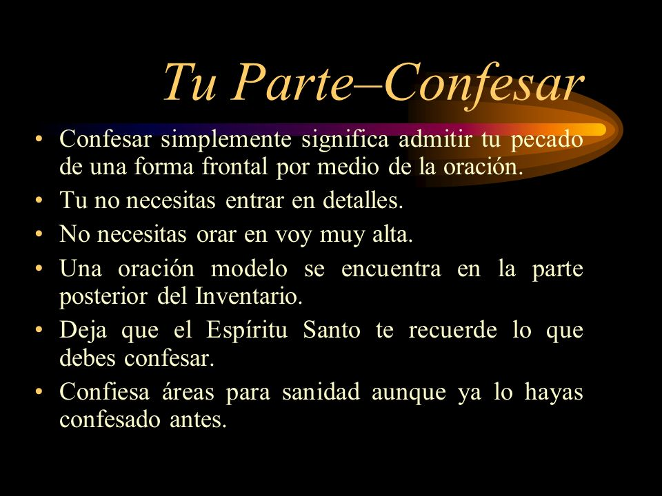 Tu Parte–Confesar Confesar simplemente significa admitir tu pecado de una forma frontal por medio de la oración. Tu no necesitas entrar en detalles. N