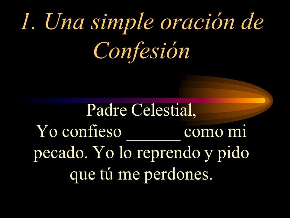 1. Una simple oración de Confesión Padre Celestial, Yo confieso ______ como mi pecado. Yo lo reprendo y pido que tú me perdones.