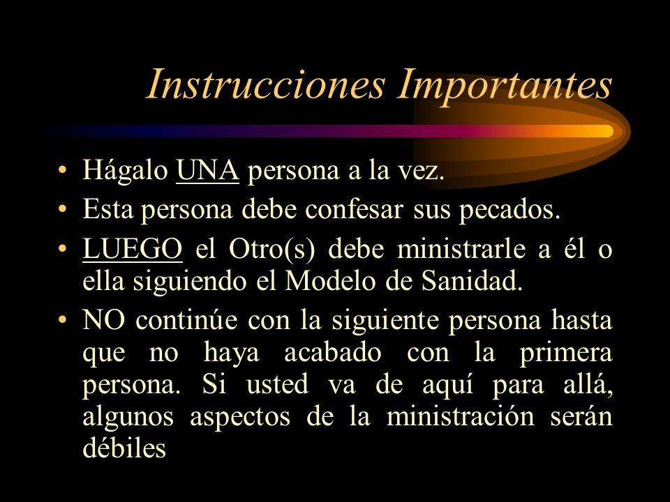 Instrucciones Importantes Hágalo UNA persona a la vez. Esta persona debe confesar sus pecados. LUEGO el Otro(s) debe ministrarle a él o ella siguiendo