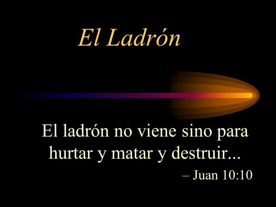 El Ladrón El ladrón no viene sino para hurtar y matar y destruir... – Juan 10:10