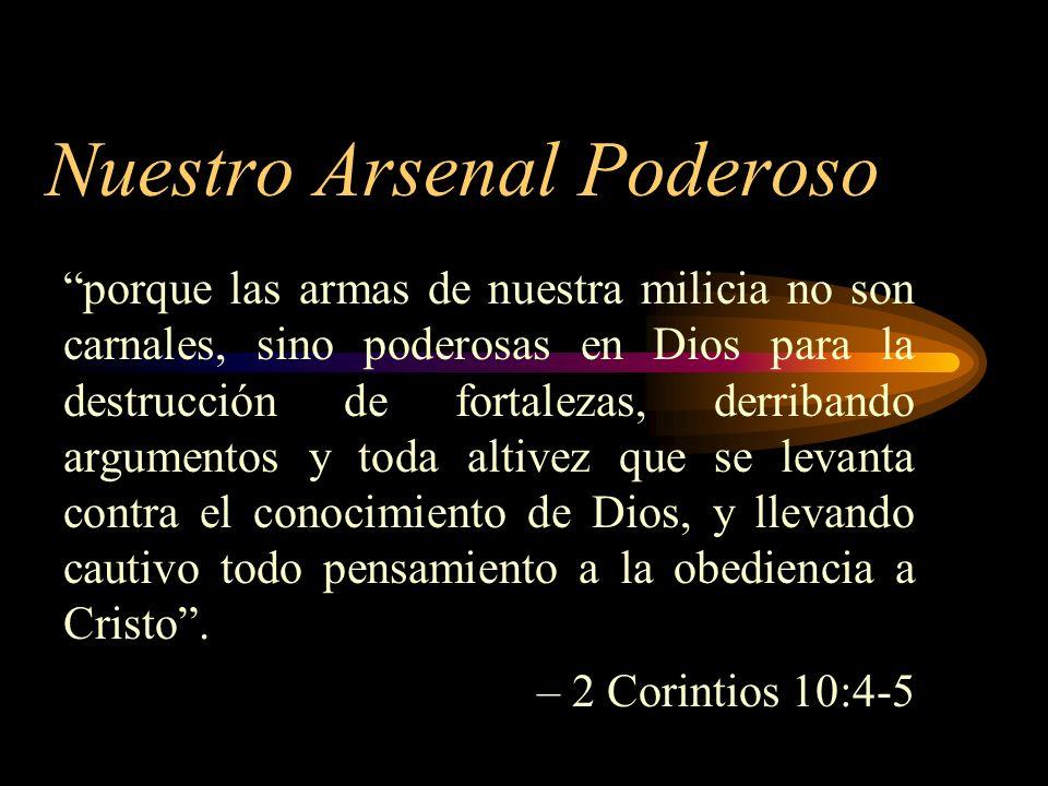 Nuestro Arsenal Poderoso porque las armas de nuestra milicia no son carnales, sino poderosas en Dios para la destrucción de fortalezas, derribando arg
