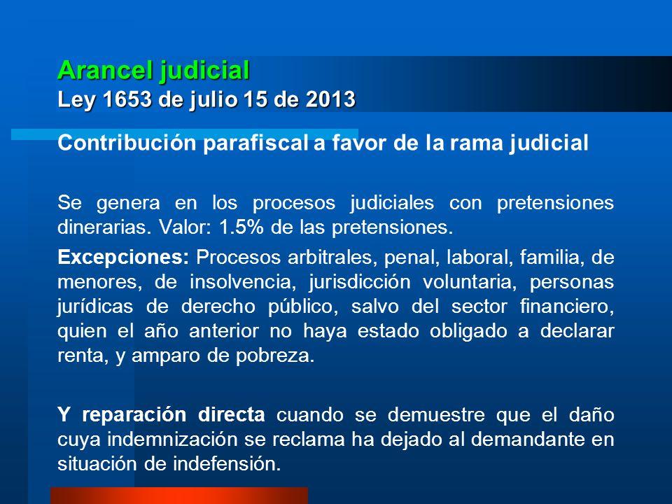 Arancel judicial Ley 1653 de julio 15 de 2013 Contribución parafiscal a favor de la rama judicial Se genera en los procesos judiciales con pretensione