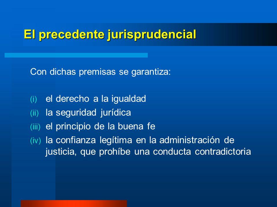El precedente jurisprudencial Con dichas premisas se garantiza: el derecho a la igualdad la seguridad jurídica el principio de la buena fe la confianz