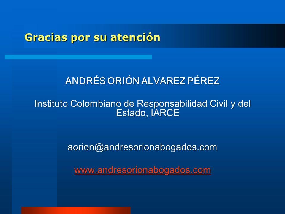 Gracias por su atención ANDRÉS ORIÓN ALVAREZ PÉREZ Instituto Colombiano de Responsabilidad Civil y del Estado, IARCE aorion@andresorionabogados.com ww