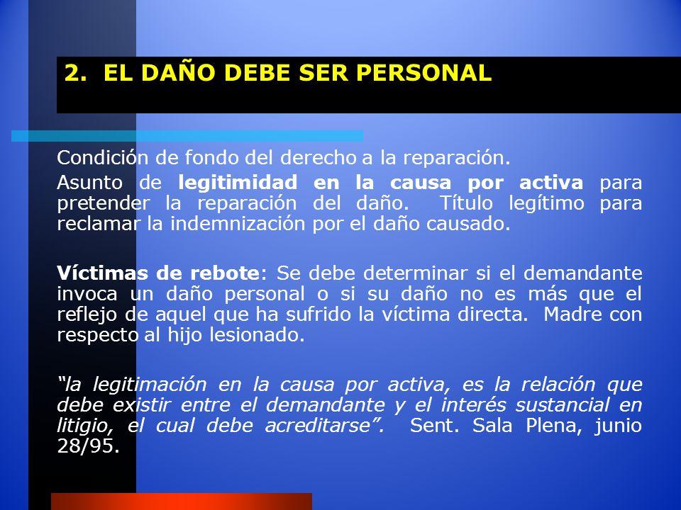 2. EL DAÑO DEBE SER PERSONAL Condición de fondo del derecho a la reparación. Asunto de legitimidad en la causa por activa para pretender la reparación