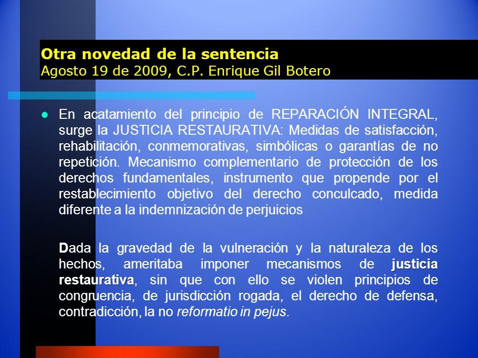 Otra novedad de la sentencia Agosto 19 de 2009, C.P. Enrique Gil Botero En acatamiento del principio de REPARACIÓN INTEGRAL, surge la JUSTICIA RESTAUR
