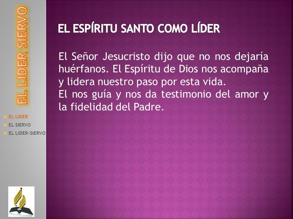 EL LIDER EL SIERVO EL LIDER-SIERVO El Señor Jesucristo dijo que no nos dejaría huérfanos. El Espíritu de Dios nos acompaña y lidera nuestro paso por e