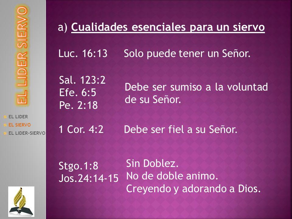 EL LIDER EL SIERVO EL LIDER-SIERVO a) Cualidades esenciales para un siervo Luc. 16:13Solo puede tener un Señor. Sal. 123:2 Efe. 6:5 Pe. 2:18 Debe ser