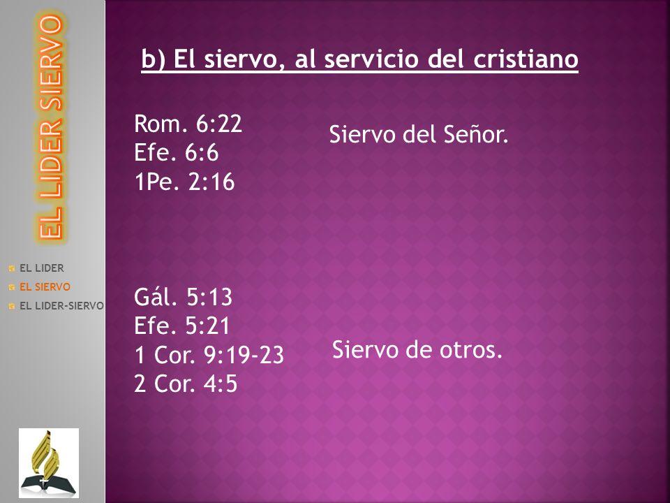 EL LIDER EL SIERVO EL LIDER-SIERVO b) El siervo, al servicio del cristiano Rom. 6:22 Efe. 6:6 1Pe. 2:16 Siervo del Señor. Gál. 5:13 Efe. 5:21 1 Cor. 9