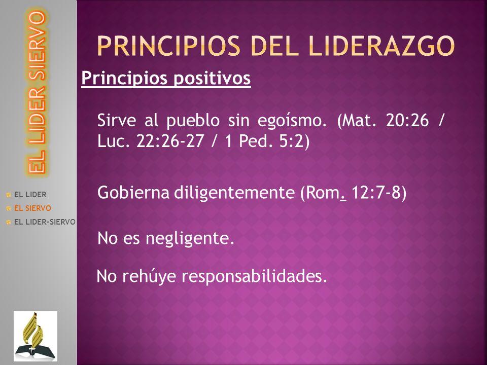 Principios positivos Sirve al pueblo sin egoísmo. (Mat. 20:26 / Luc. 22:26-27 / 1 Ped. 5:2) EL LIDER EL SIERVO EL LIDER-SIERVO Gobierna diligentemente