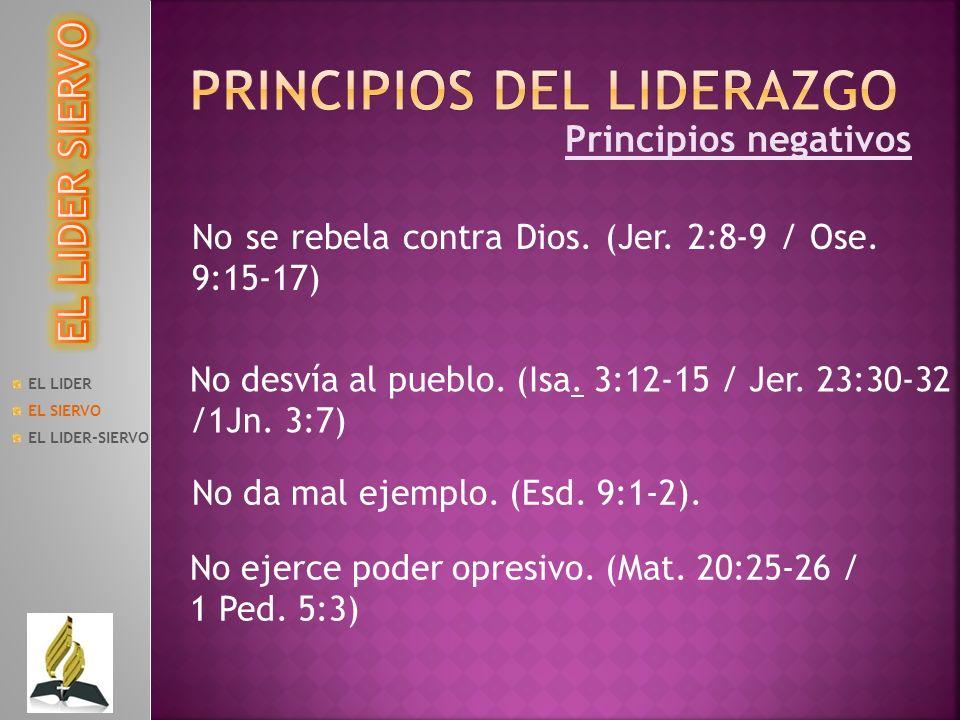 Principios negativos No se rebela contra Dios. (Jer. 2:8-9 / Ose. 9:15-17) EL LIDER EL SIERVO EL LIDER-SIERVO No desvía al pueblo. (Isa. 3:12-15 / Jer