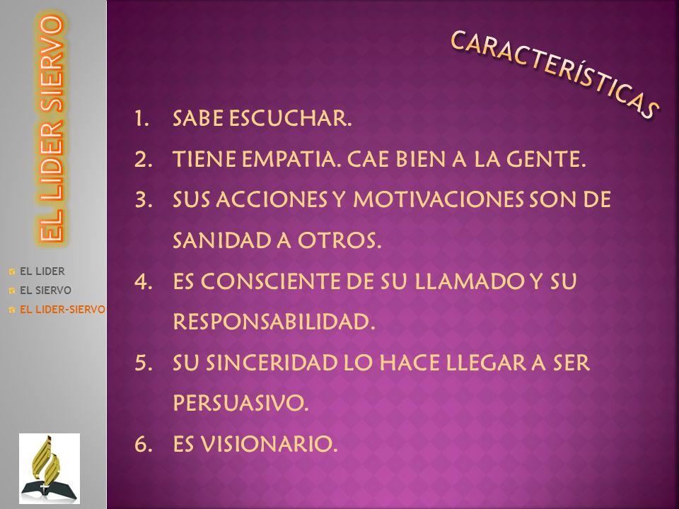 EL LIDER EL SIERVO EL LIDER-SIERVO 1.SABE ESCUCHAR. 2.TIENE EMPATIA. CAE BIEN A LA GENTE. 3.SUS ACCIONES Y MOTIVACIONES SON DE SANIDAD A OTROS. 4.ES C