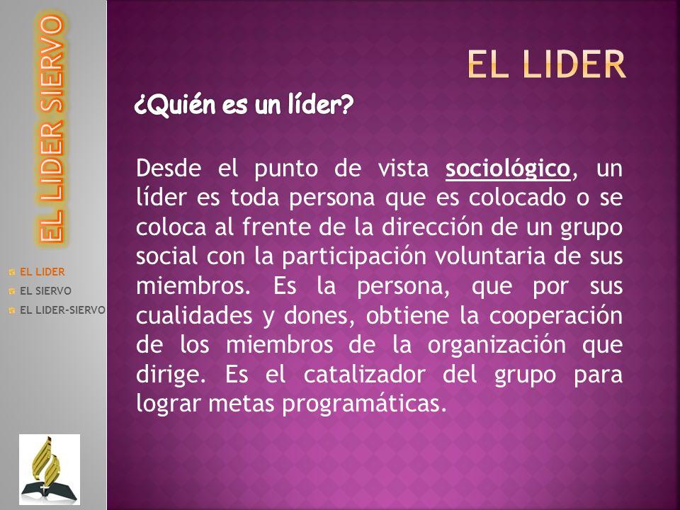 EL LIDER EL SIERVO EL LIDER-SIERVO Desde el punto de vista sociológico, un líder es toda persona que es colocado o se coloca al frente de la dirección