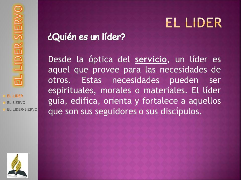 EL LIDER EL SIERVO EL LIDER-SIERVO Desde la óptica del servicio, un líder es aquel que provee para las necesidades de otros. Estas necesidades pueden