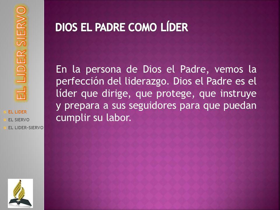 EL LIDER EL SIERVO EL LIDER-SIERVO En la persona de Dios el Padre, vemos la perfección del liderazgo. Dios el Padre es el líder que dirige, que proteg