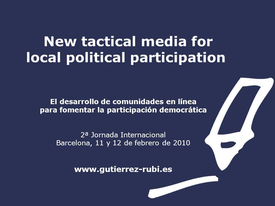 New tactical media for local political participation El desarrollo de comunidades en línea para fomentar la participación democrática 2ª Jornada Internacional Barcelona, 11 y 12 de febrero de 2010 www.gutierrez-rubi.es
