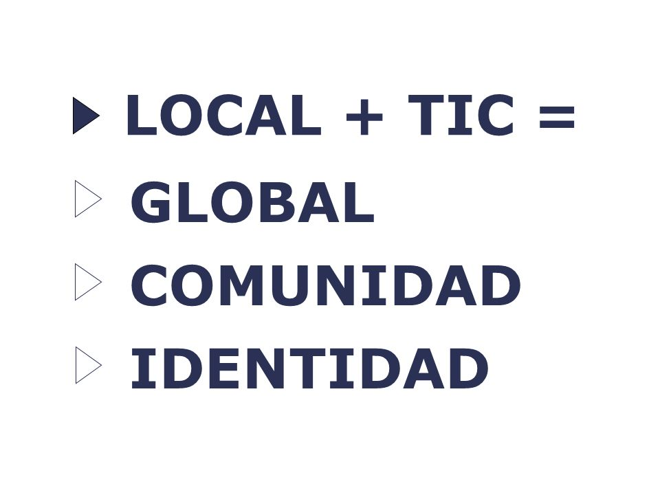 LOCAL + TIC = GLOBAL COMUNIDAD IDENTIDAD