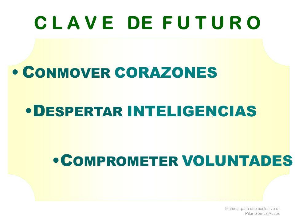 Material para uso exclusivo de Pilar Gómez-Acebo C L A V E DE F U T U R O C ONMOVER CORAZONES D ESPERTAR INTELIGENCIAS C OMPROMETER VOLUNTADES