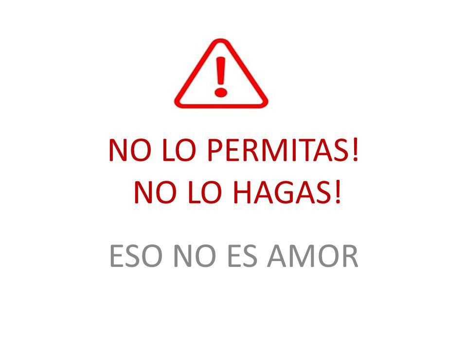 NO LO PERMITAS! NO LO HAGAS! ESO NO ES AMOR