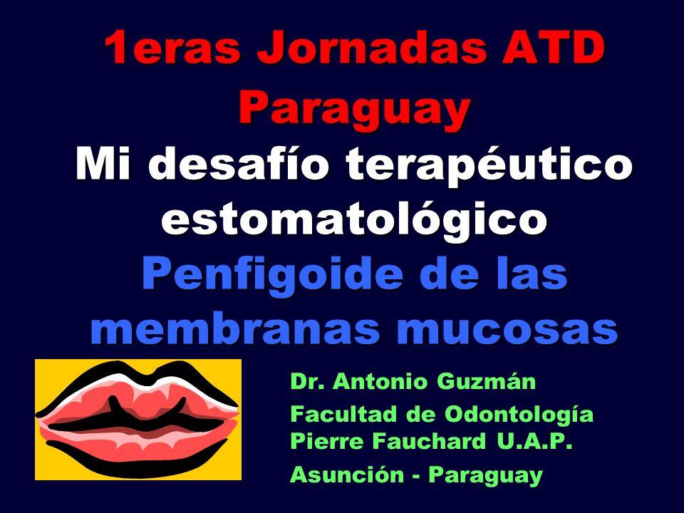 1eras Jornadas ATD Paraguay Mi desafío terapéutico estomatológico Penfigoide de las membranas mucosas Dr. Antonio Guzmán Facultad de Odontología Pierr