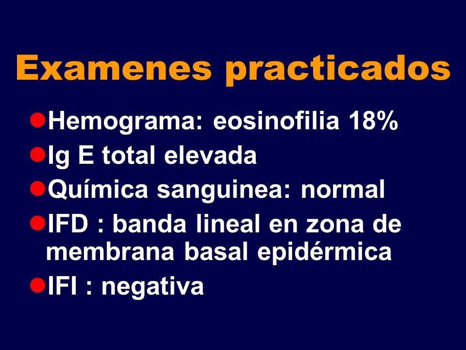 Examenes practicados Hemograma: eosinofilia 18% Ig E total elevada Química sanguinea: normal IFD : banda lineal en zona de membrana basal epidérmica I
