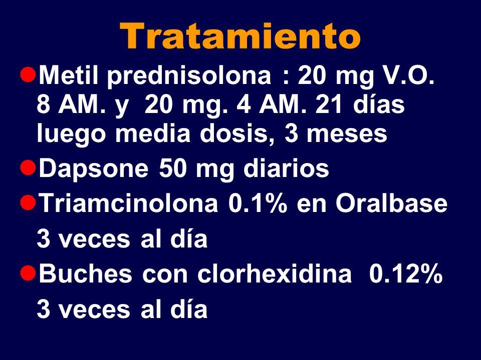 Tratamiento Metil prednisolona : 20 mg V.O. 8 AM. y 20 mg. 4 AM. 21 días luego media dosis, 3 meses Dapsone 50 mg diarios Triamcinolona 0.1% en Oralba