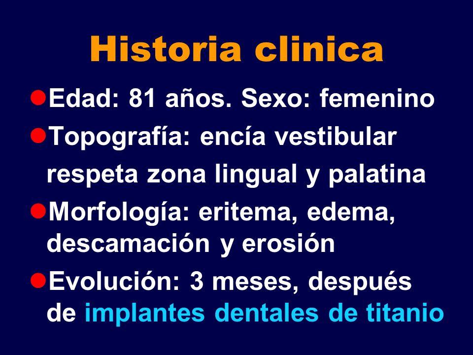 Historia clinica Edad: 81 años. Sexo: femenino Topografía: encía vestibular respeta zona lingual y palatina Morfología: eritema, edema, descamación y