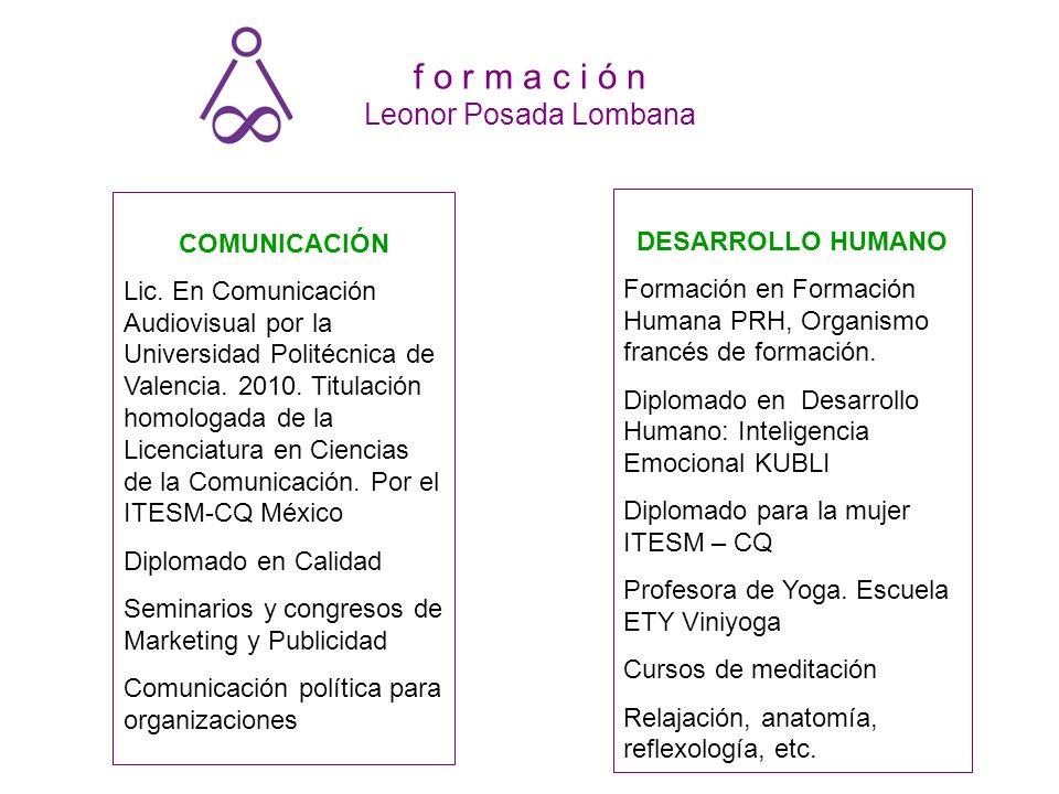 f o r m a c i ó n Leonor Posada Lombana COMUNICACIÓN Lic. En Comunicación Audiovisual por la Universidad Politécnica de Valencia. 2010. Titulación hom