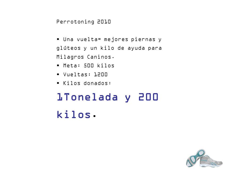 Perrotoning 2010 Una vuelta= mejores piernas y glúteos y un kilo de ayuda para Milagros Caninos. Meta: 500 kilos Vueltas: 1200 Kilos donados: 1Tonelad