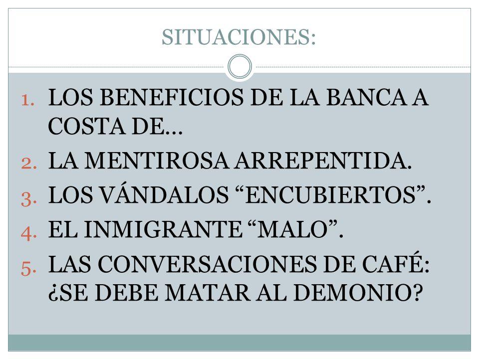 SITUACIONES: 1. LOS BENEFICIOS DE LA BANCA A COSTA DE… 2. LA MENTIROSA ARREPENTIDA. 3. LOS VÁNDALOS ENCUBIERTOS. 4. EL INMIGRANTE MALO. 5. LAS CONVERS
