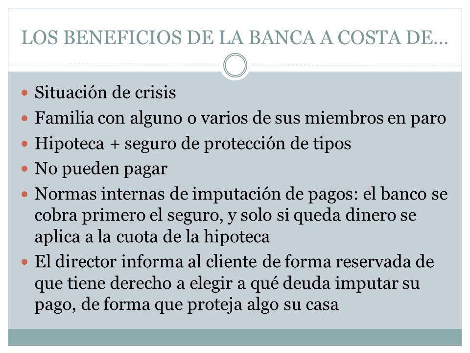 LOS BENEFICIOS DE LA BANCA A COSTA DE… Situación de crisis Familia con alguno o varios de sus miembros en paro Hipoteca + seguro de protección de tipo