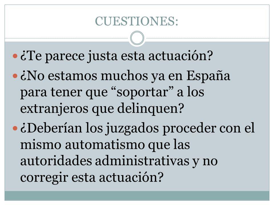 CUESTIONES: ¿Te parece justa esta actuación? ¿No estamos muchos ya en España para tener que soportar a los extranjeros que delinquen? ¿Deberían los ju