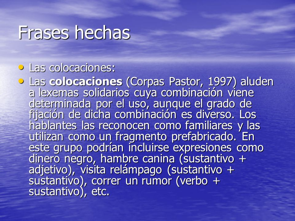Frases hechas Las colocaciones: Las colocaciones: Las colocaciones (Corpas Pastor, 1997) aluden a lexemas solidarios cuya combinación viene determinad