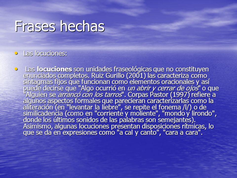 Frases hechas Las locuciones: Las locuciones: Las locuciones son unidades fraseológicas que no constituyen enunciados completos. Ruiz Gurillo (2001) l