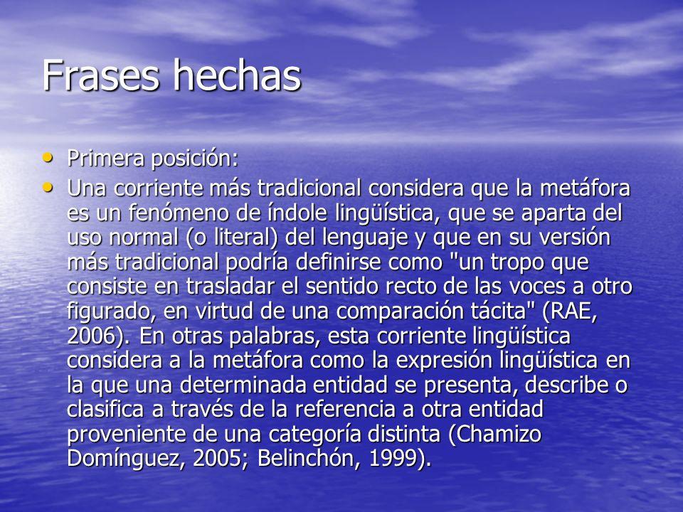 Frases hechas Primera posición: Primera posición: Una corriente más tradicional considera que la metáfora es un fenómeno de índole lingüística, que se
