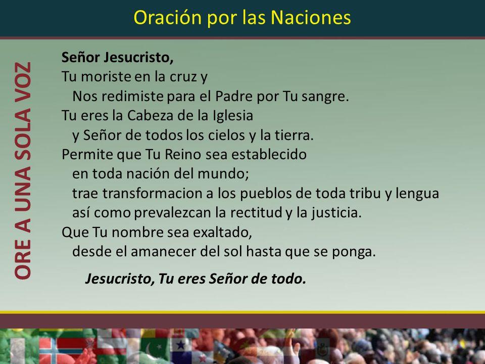 Oración por las Naciones Señor Jesucristo, Tu moriste en la cruz y Nos redimiste para el Padre por Tu sangre. Tu eres la Cabeza de la Iglesia y Señor